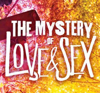 The Mystery of Love and Sex Presented by Center Theater Group Los Angeles, CA - Thursday, February 11th 2016 at 8:00 PM 20 tickets donated